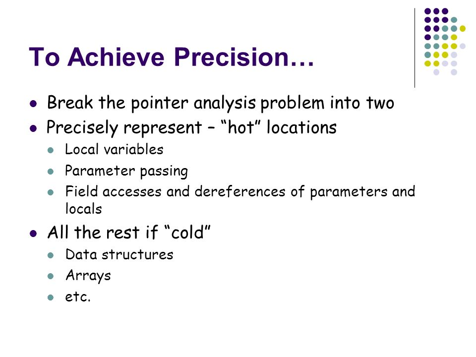 To Achieve Precision… Break the pointer analysis problem into two Precisely represent – hot locations Local variables Parameter passing Field accesses and dereferences of parameters and locals All the rest if cold Data structures Arrays etc.