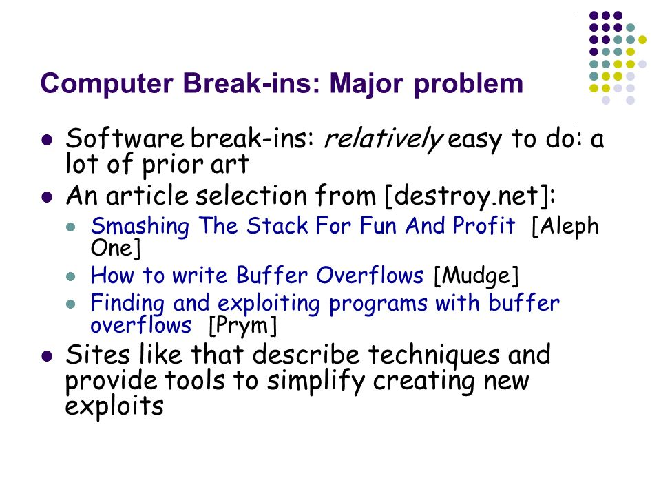 Computer Break-ins: Major problem Software break-ins: relatively easy to do: a lot of prior art An article selection from [destroy.net]: Smashing The Stack For Fun And Profit [Aleph One] How to write Buffer Overflows [Mudge] Finding and exploiting programs with buffer overflows [Prym] Sites like that describe techniques and provide tools to simplify creating new exploits