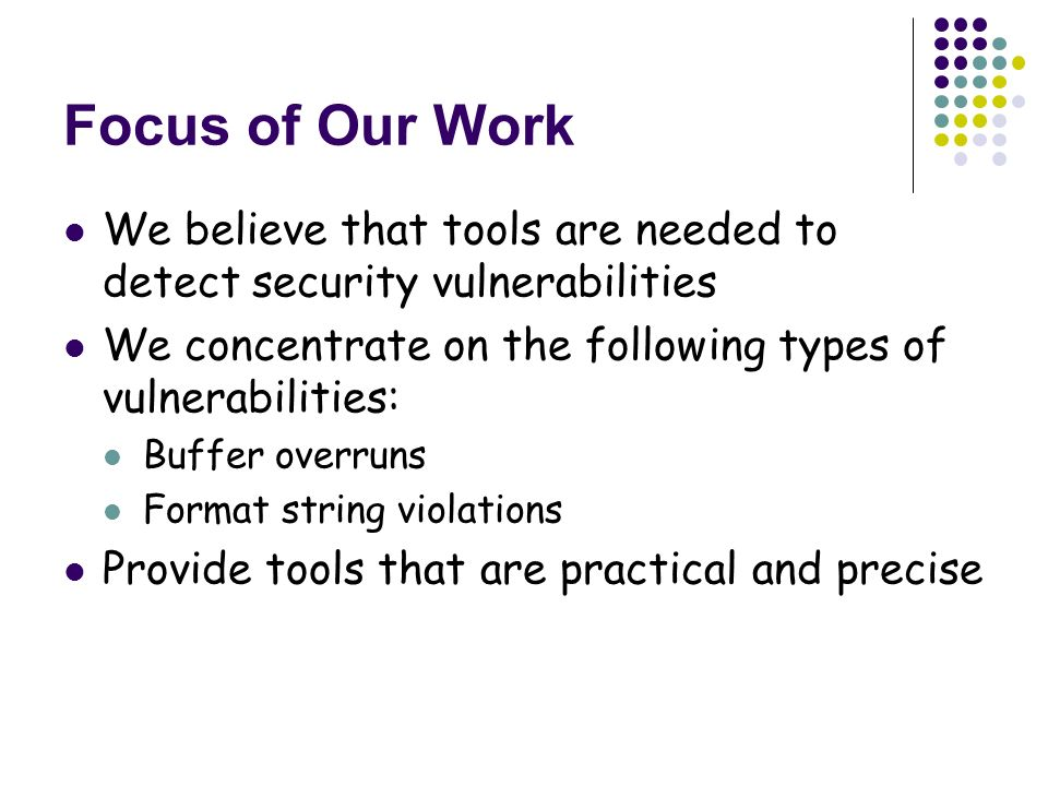 Focus of Our Work We believe that tools are needed to detect security vulnerabilities We concentrate on the following types of vulnerabilities: Buffer overruns Format string violations Provide tools that are practical and precise