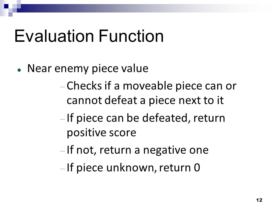 12 Evaluation Function Near enemy piece value Checks if a moveable piece can or cannot defeat a piece next to it If piece can be defeated, return posi