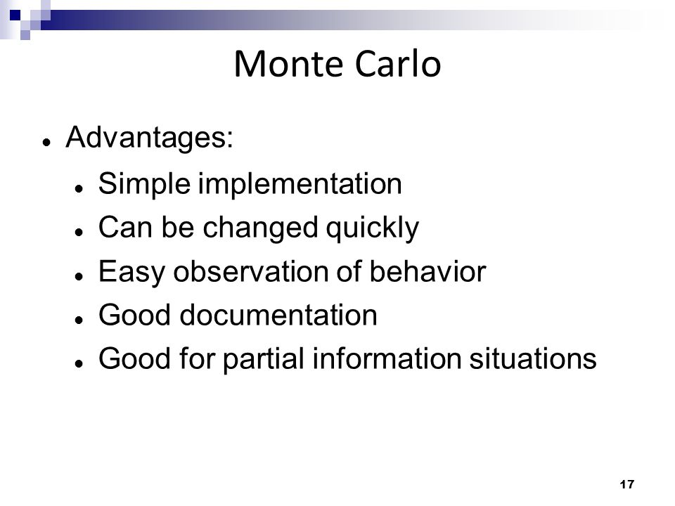17 Monte Carlo Advantages: Simple implementation Can be changed quickly Easy observation of behavior Good documentation Good for partial information s