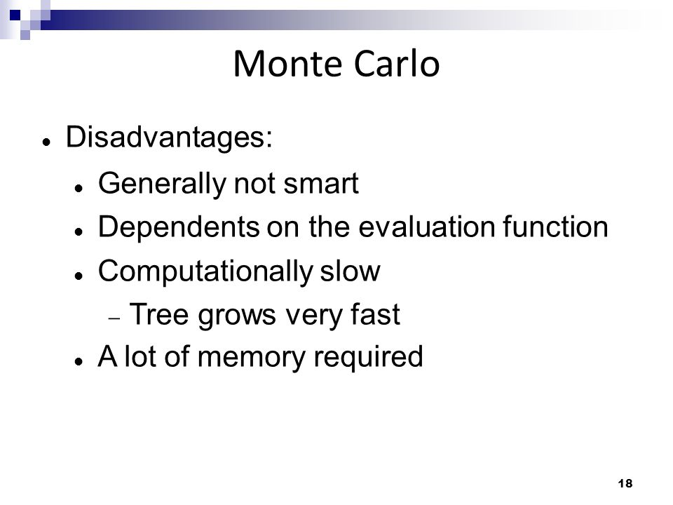 18 Monte Carlo Disadvantages: Generally not smart Dependents on the evaluation function Computationally slow Tree grows very fast A lot of memory requ