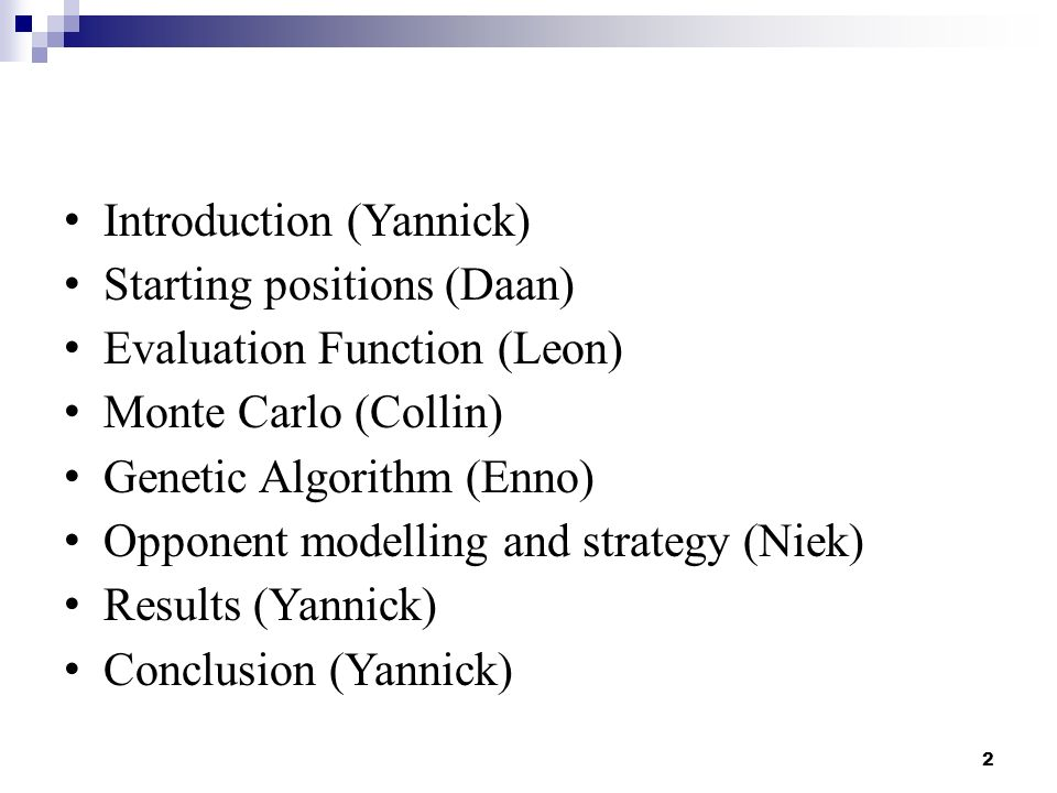 2 Introduction (Yannick) Starting positions (Daan) Evaluation Function (Leon) Monte Carlo (Collin) Genetic Algorithm (Enno) Opponent modelling and str