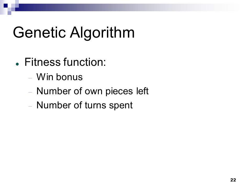 22 Genetic Algorithm Fitness function: Win bonus Number of own pieces left Number of turns spent