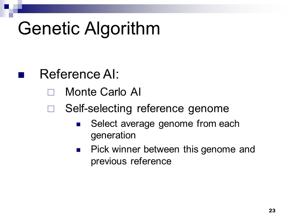 23 Genetic Algorithm Reference AI: Monte Carlo AI Self-selecting reference genome Select average genome from each generation Pick winner between this