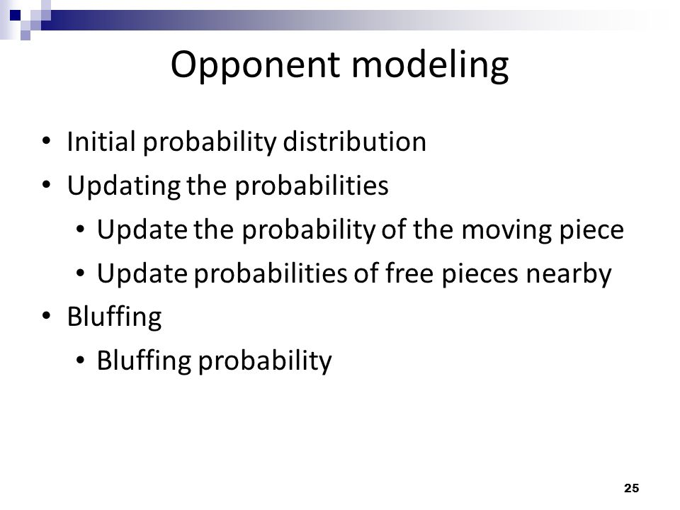 25 Opponent modeling Initial probability distribution Updating the probabilities Update the probability of the moving piece Update probabilities of fr