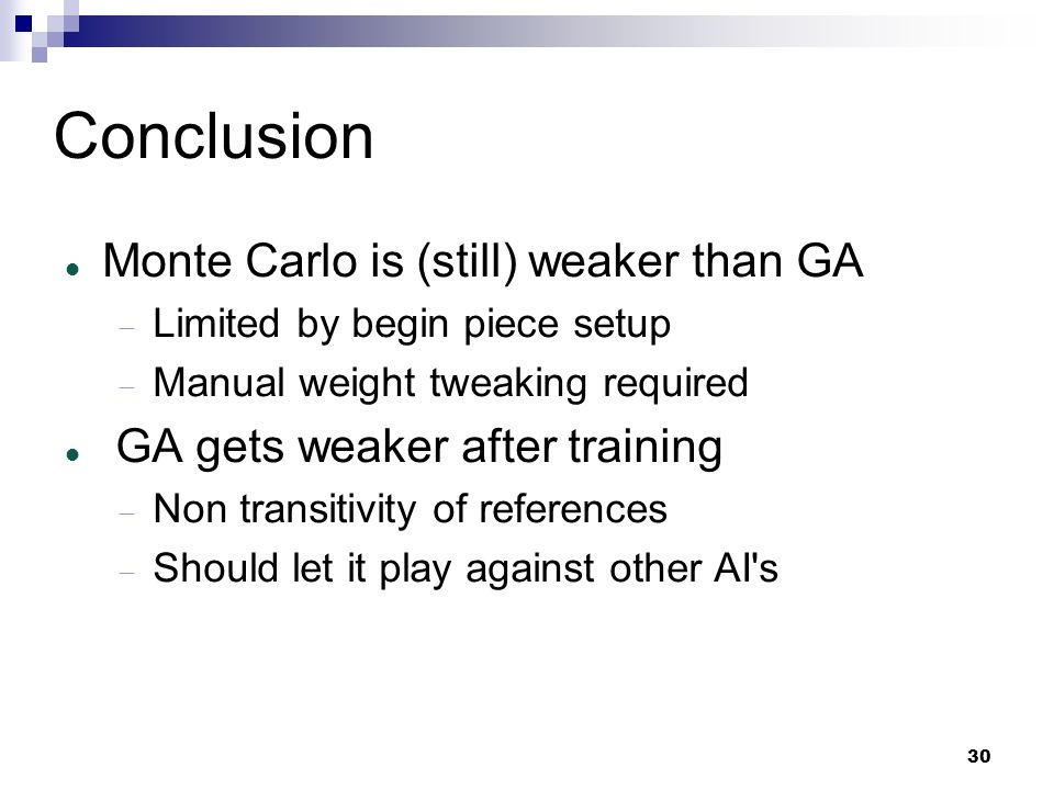 30 Conclusion Monte Carlo is (still) weaker than GA Limited by begin piece setup Manual weight tweaking required GA gets weaker after training Non tra