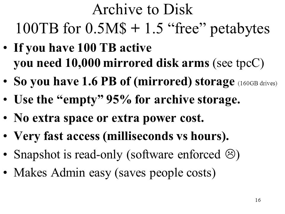 16 Archive to Disk 100TB for 0.5M$ + 1.5 free petabytes If you have 100 TB active you need 10,000 mirrored disk arms (see tpcC) So you have 1.6 PB of (mirrored) storage (160GB drives) Use the empty 95% for archive storage.