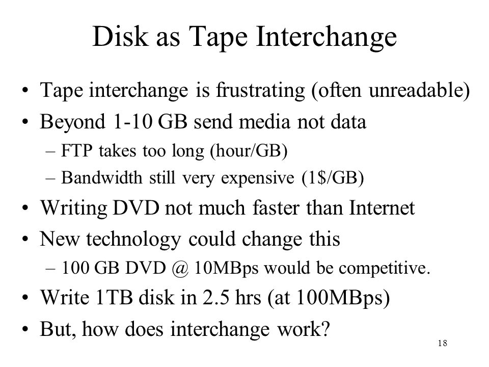 18 Disk as Tape Interchange Tape interchange is frustrating (often unreadable) Beyond 1-10 GB send media not data –FTP takes too long (hour/GB) –Bandwidth still very expensive (1$/GB) Writing DVD not much faster than Internet New technology could change this –100 GB DVD @ 10MBps would be competitive.