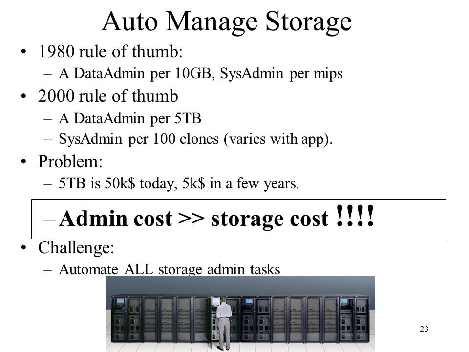 23 Auto Manage Storage 1980 rule of thumb: –A DataAdmin per 10GB, SysAdmin per mips 2000 rule of thumb –A DataAdmin per 5TB –SysAdmin per 100 clones (varies with app).