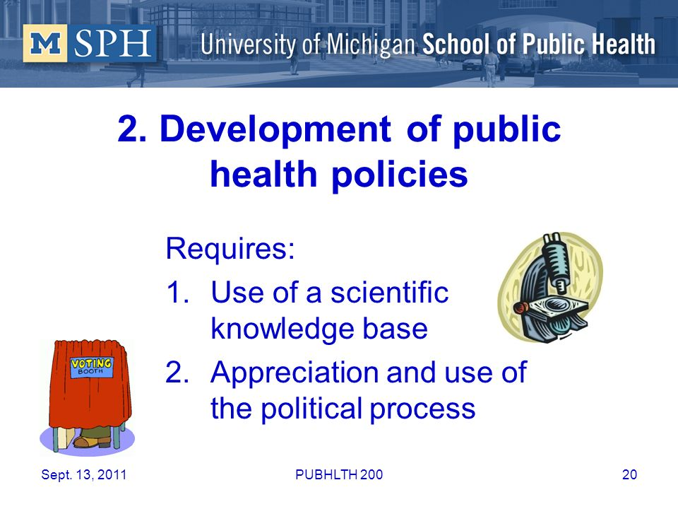 2. Development of public health policies Requires: 1.Use of a scientific knowledge base 2.Appreciation and use of the political process Sept. 13, 2011