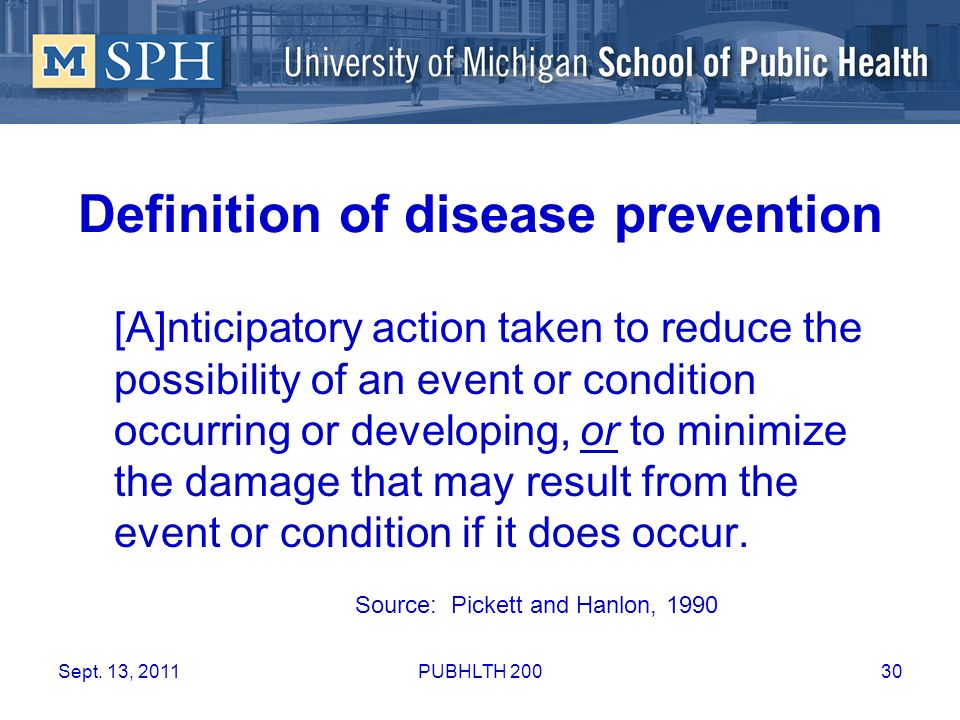 Definition of disease prevention [A]nticipatory action taken to reduce the possibility of an event or condition occurring or developing, or to minimiz