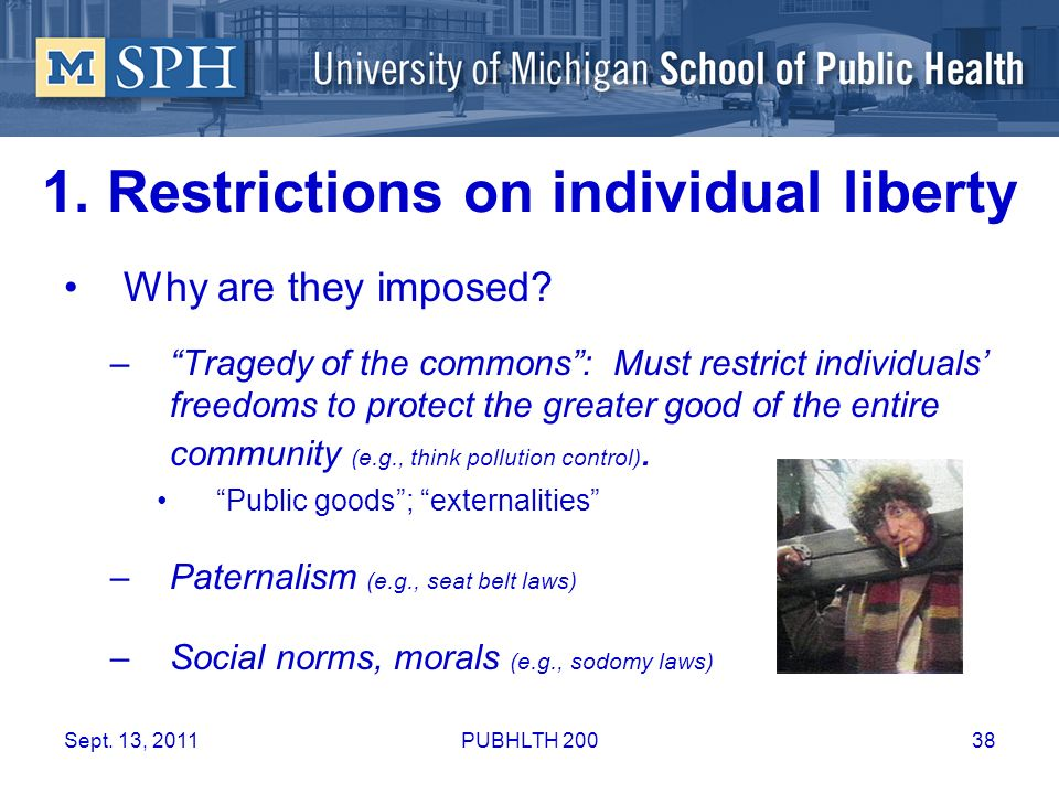1. Restrictions on individual liberty Why are they imposed? –Tragedy of the commons: Must restrict individuals freedoms to protect the greater good of