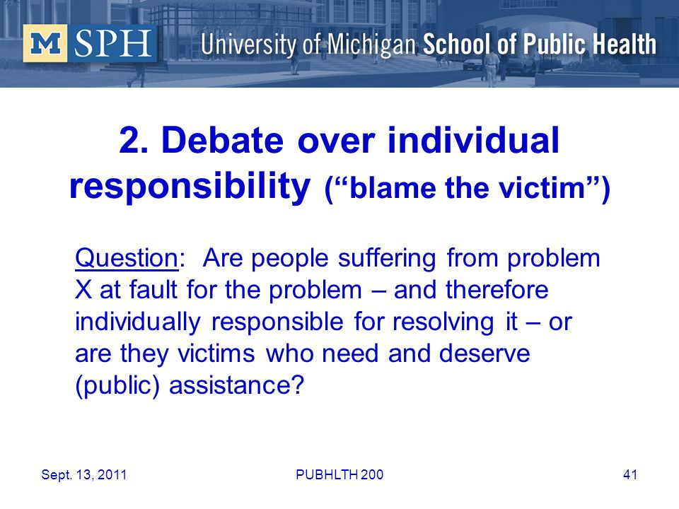 2. Debate over individual responsibility (blame the victim) Question: Are people suffering from problem X at fault for the problem – and therefore ind