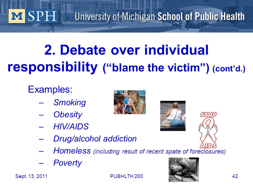 2. Debate over individual responsibility (blame the victim) (contd.) Examples: –Smoking –Obesity –HIV/AIDS –Drug/alcohol addiction –Homeless (includin