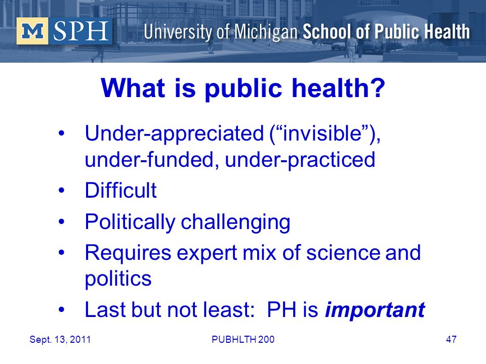 What is public health? Under-appreciated (invisible), under-funded, under-practiced Difficult Politically challenging Requires expert mix of science a