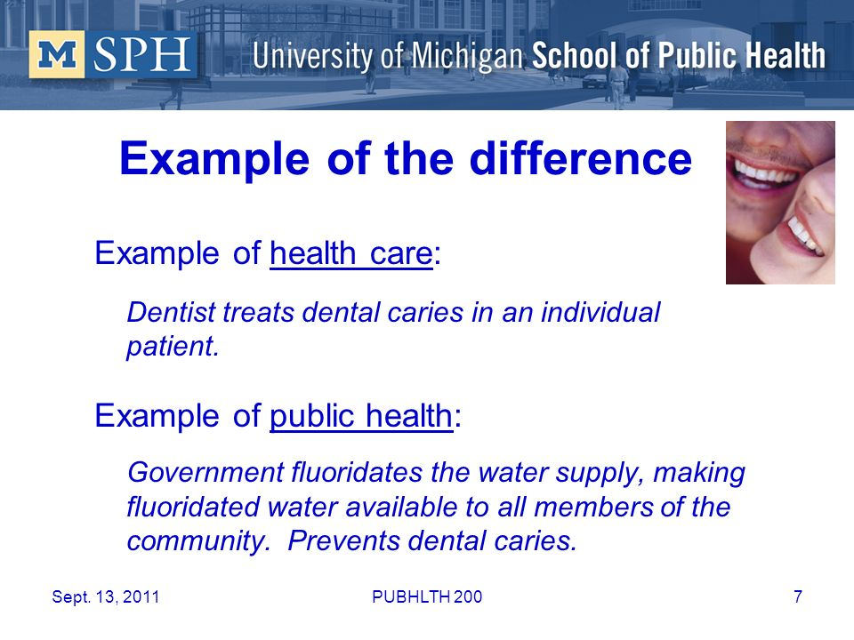 Example of the difference Example of health care: Dentist treats dental caries in an individual patient. Example of public health: Government fluorida
