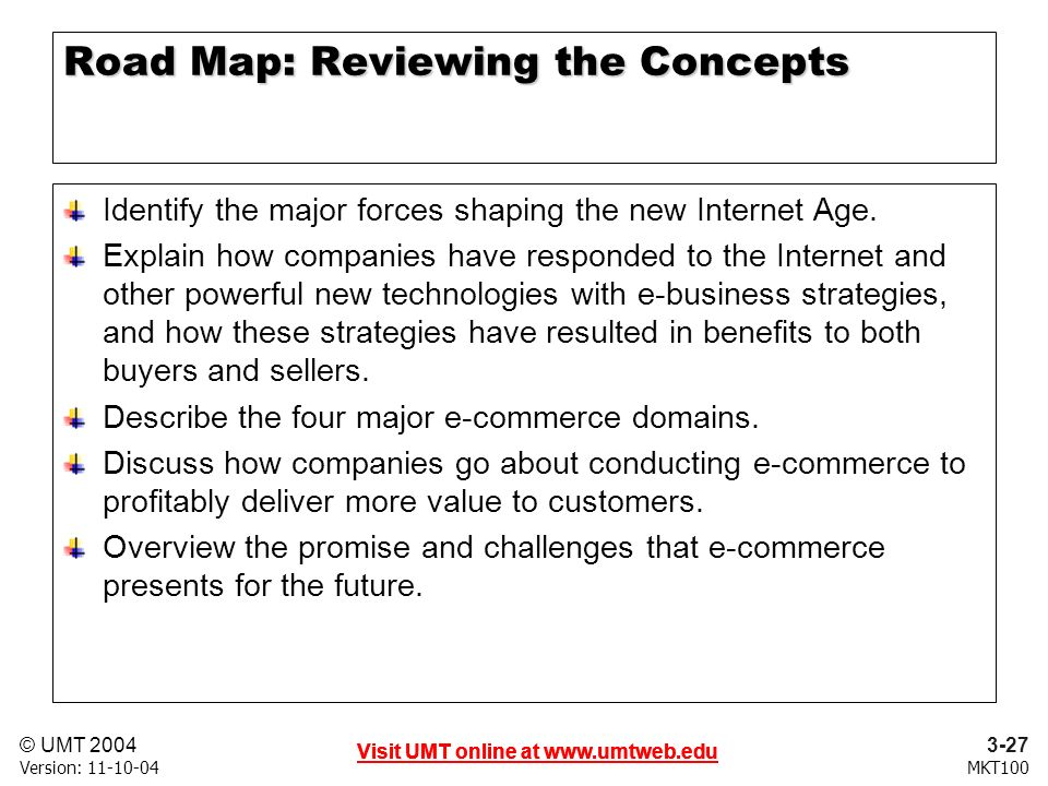 3-27 Visit UMT online at   © UMT 2004 MKT100 Visit UMT online at   Version: Visit UMT online at   Road Map: Reviewing the Concepts Identify the major forces shaping the new Internet Age.