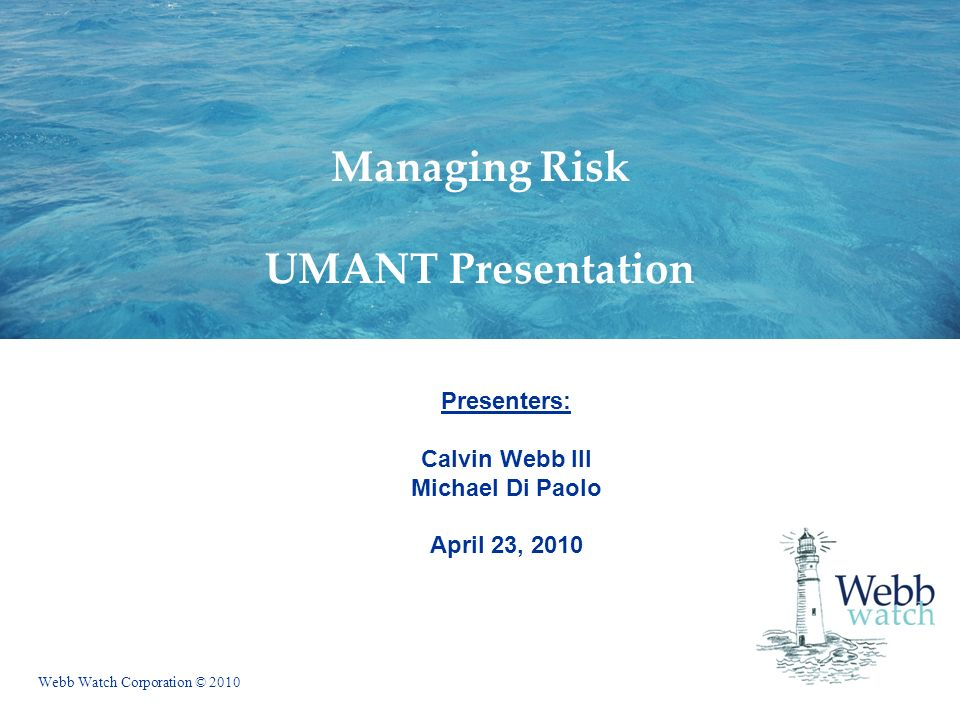 Webb Watch Corporation © 2010 Managing Risk UMANT Presentation Presenters: Calvin Webb III Michael Di Paolo April 23, 2010