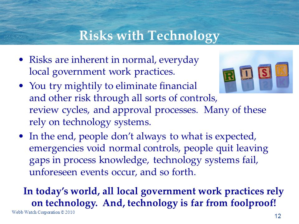 Webb Watch Corporation © 2010 12 Risks with Technology Risks are inherent in normal, everyday local government work practices.