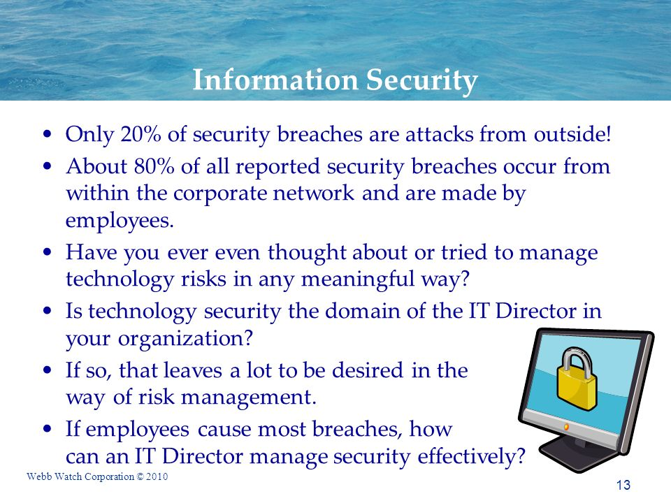 Webb Watch Corporation © 2010 13 Information Security Only 20% of security breaches are attacks from outside.