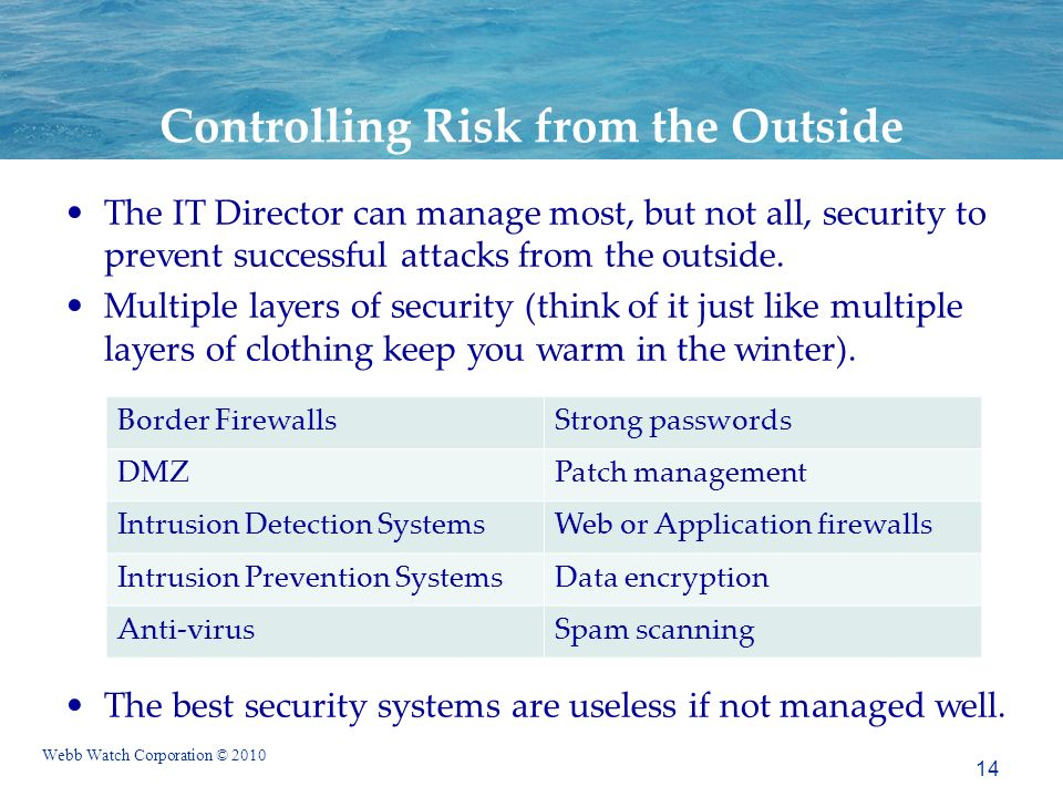 Webb Watch Corporation © 2010 Controlling Risk from the Outside The IT Director can manage most, but not all, security to prevent successful attacks from the outside.