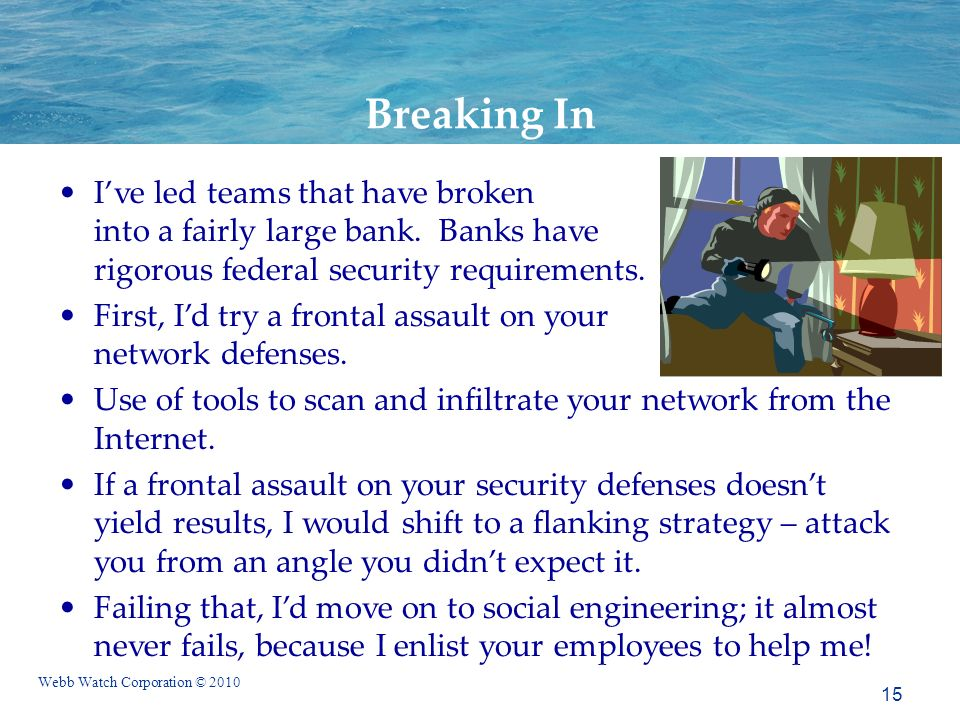 Webb Watch Corporation © 2010 Breaking In Ive led teams that have broken into a fairly large bank. Banks have rigorous federal security requirements.