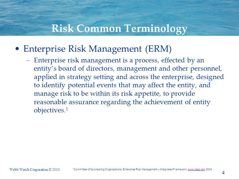 Webb Watch Corporation © 2010 Risk Common Terminology Enterprise Risk Management (ERM) –Enterprise risk management is a process, effected by an entitys board of directors, management and other personnel, applied in strategy setting and across the enterprise, designed to identify potential events that may affect the entity, and manage risk to be within its risk appetite, to provide reasonable assurance regarding the achievement of entity objectives.