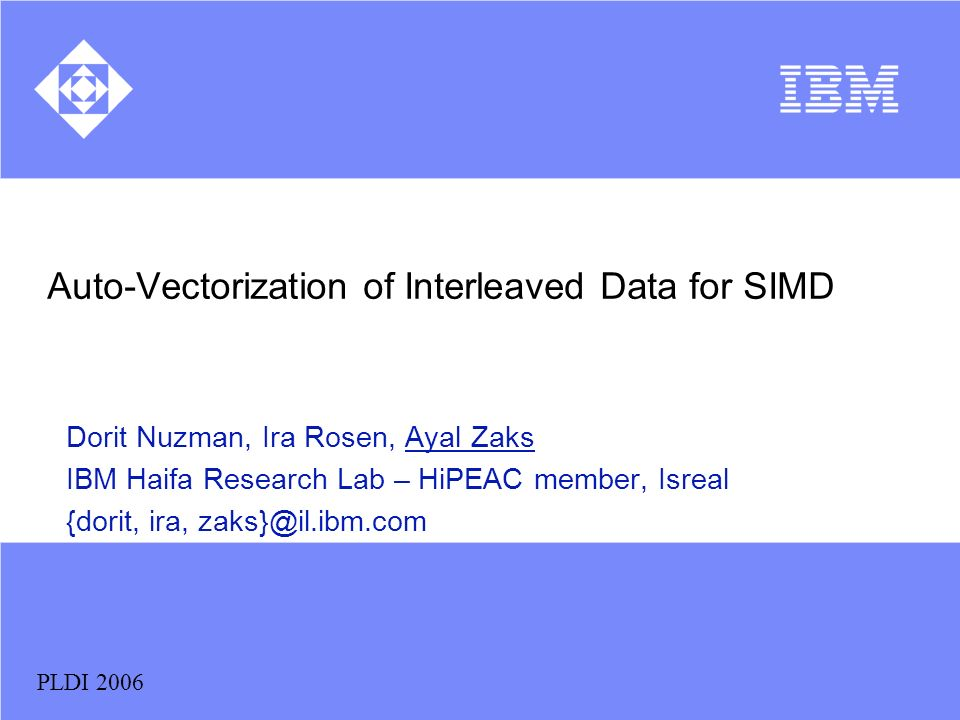 PLDI 2006 Auto-Vectorization of Interleaved Data for SIMD Dorit Nuzman, Ira Rosen, Ayal Zaks IBM Haifa Research Lab – HiPEAC member, Isreal {dorit, ir