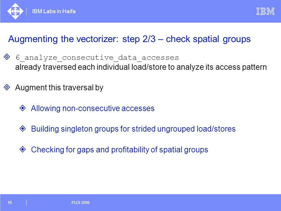 IBM Labs in Haifa 15 PLDI 2006 Augmenting the vectorizer: step 2/3 – check spatial groups 6_analyze_consecutive_data_accesses already traversed each i