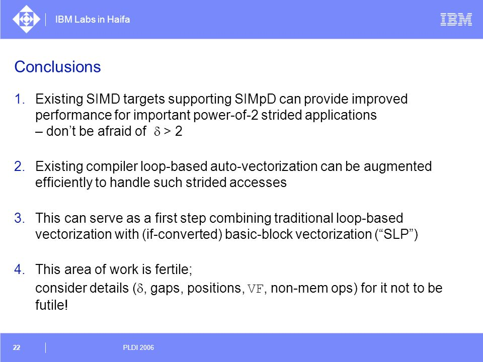 IBM Labs in Haifa 22 PLDI 2006 Conclusions 1.Existing SIMD targets supporting SIMpD can provide improved performance for important power-of-2 strided