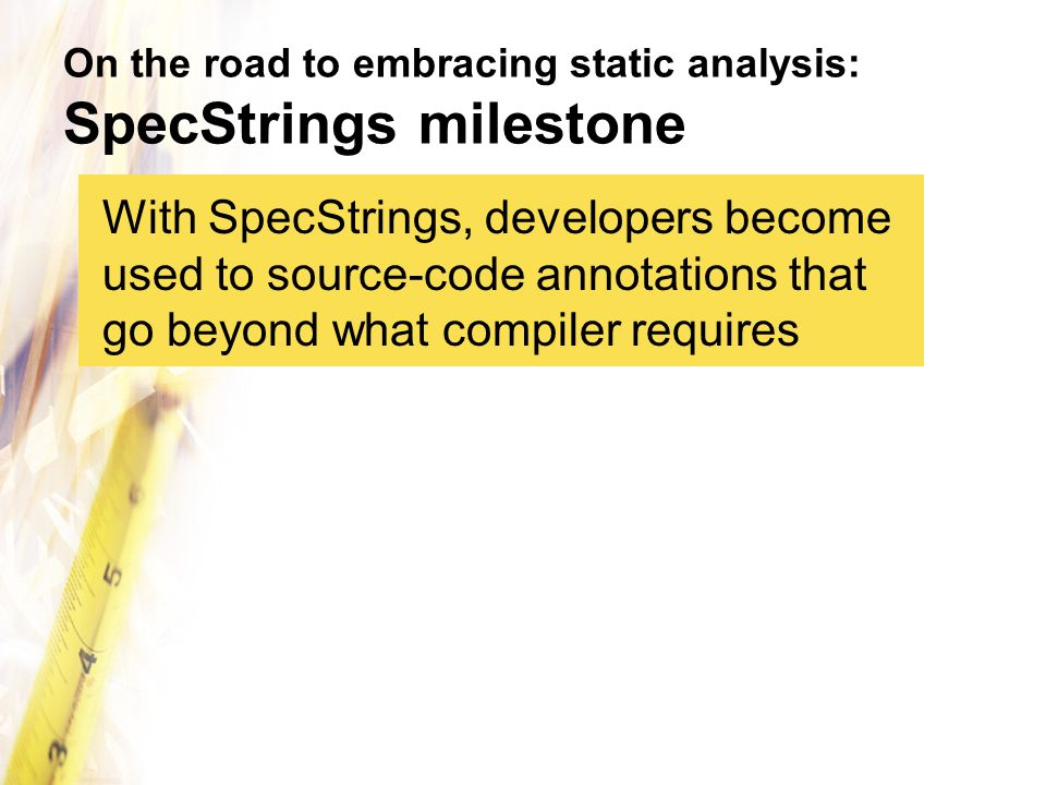 On the road to embracing static analysis: SpecStrings milestone With SpecStrings, developers become used to source-code annotations that go beyond wha