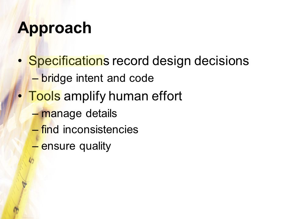 Approach Specifications record design decisions –bridge intent and code Tools amplify human effort –manage details –find inconsistencies –ensure quali