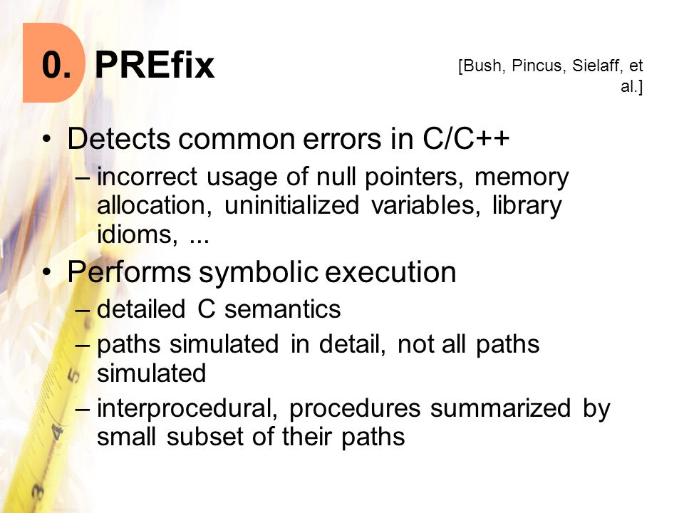 0. PREfix Detects common errors in C/C++ –incorrect usage of null pointers, memory allocation, uninitialized variables, library idioms,... Performs sy