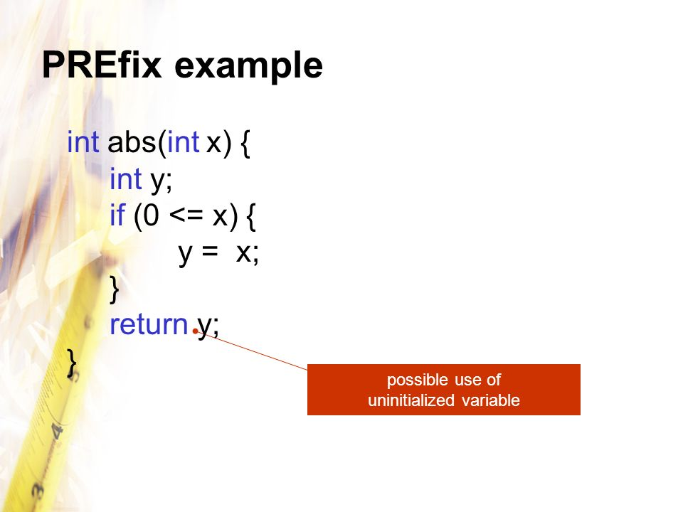 PREfix virtues Expensive to run –whole-program analysis Reduces effects of spurious warnings –filters and prioritizes output, uses heuristics Effective at finding errors –1/8 of bugs fixed in Windows Server 2003 found by PREfix (and PREfast) Widely deployed