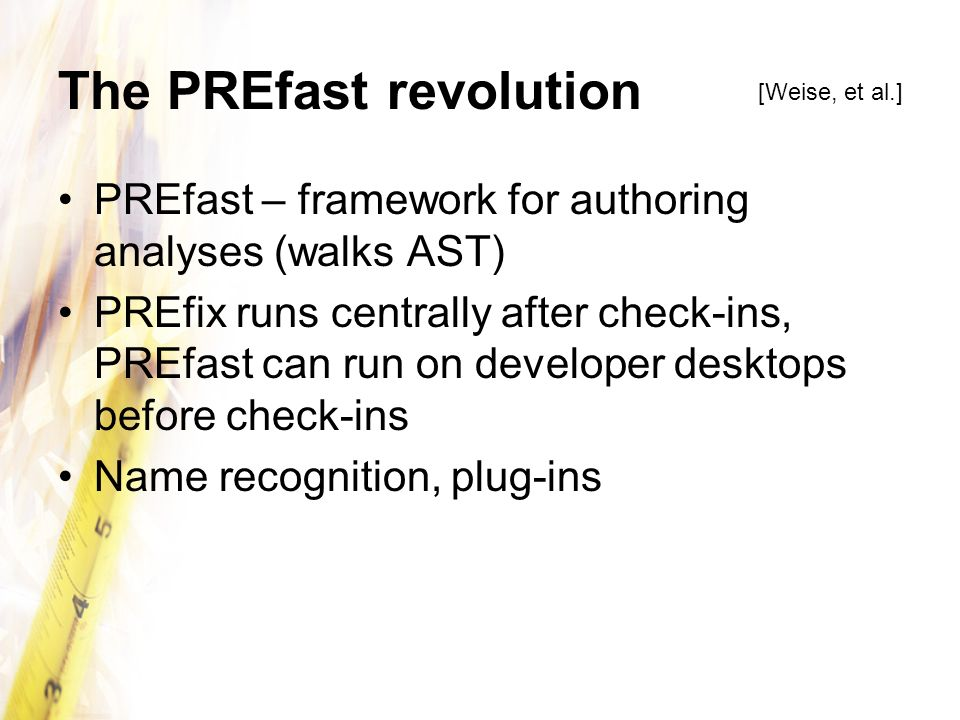 The PREfast revolution PREfast – framework for authoring analyses (walks AST) PREfix runs centrally after check-ins, PREfast can run on developer desk