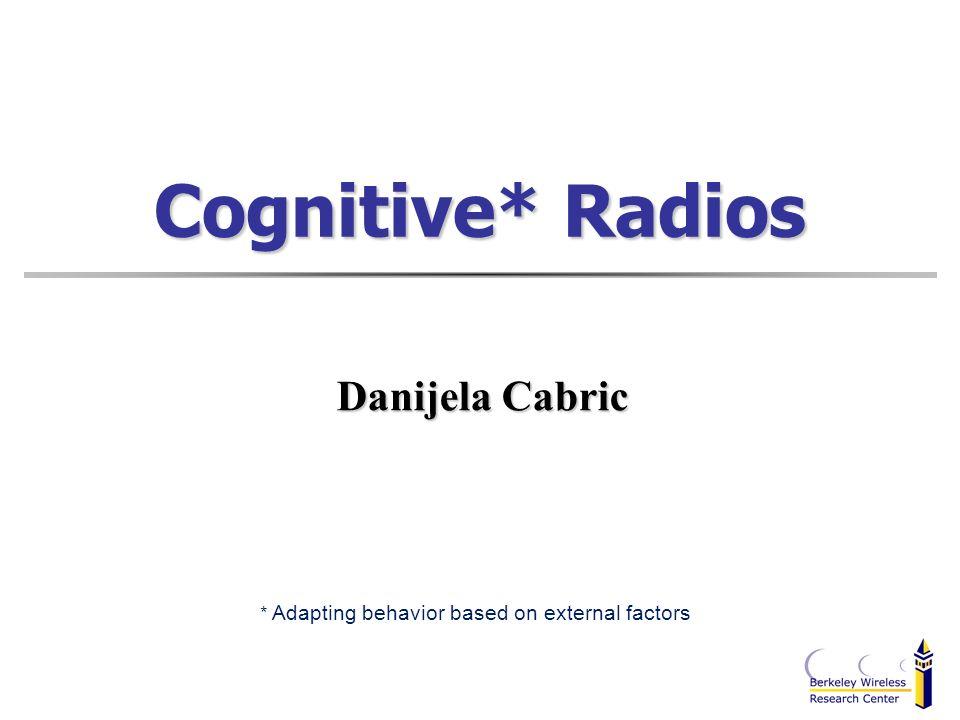 Cognitive* Radios Danijela Cabric * Adapting behavior based on external factors