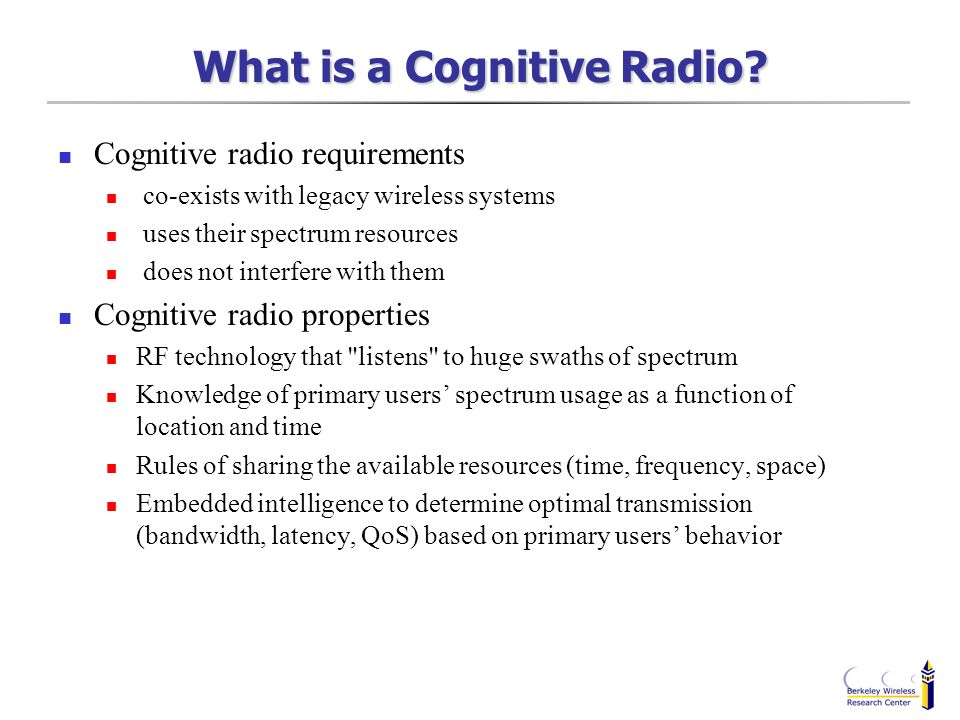 What is a Cognitive Radio? Cognitive radio requirements co-exists with legacy wireless systems uses their spectrum resources does not interfere with t