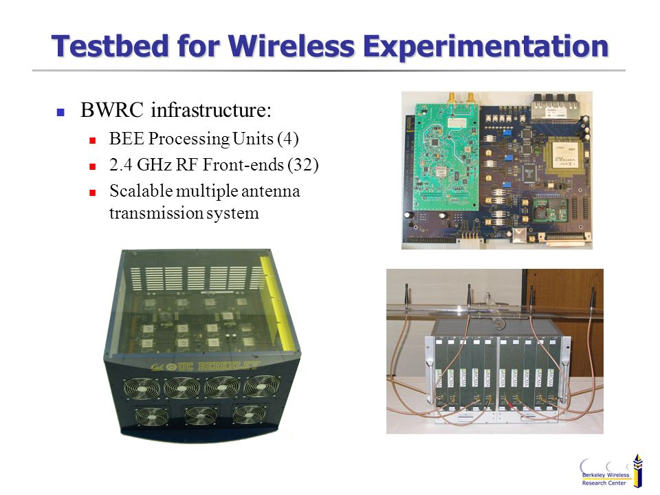 Testbed for Wireless Experimentation BWRC infrastructure: BEE Processing Units (4) 2.4 GHz RF Front-ends (32) Scalable multiple antenna transmission s