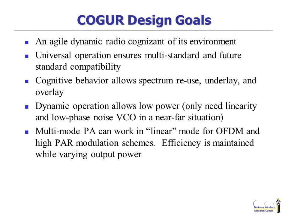 COGUR Design Goals An agile dynamic radio cognizant of its environment Universal operation ensures multi-standard and future standard compatibility Co