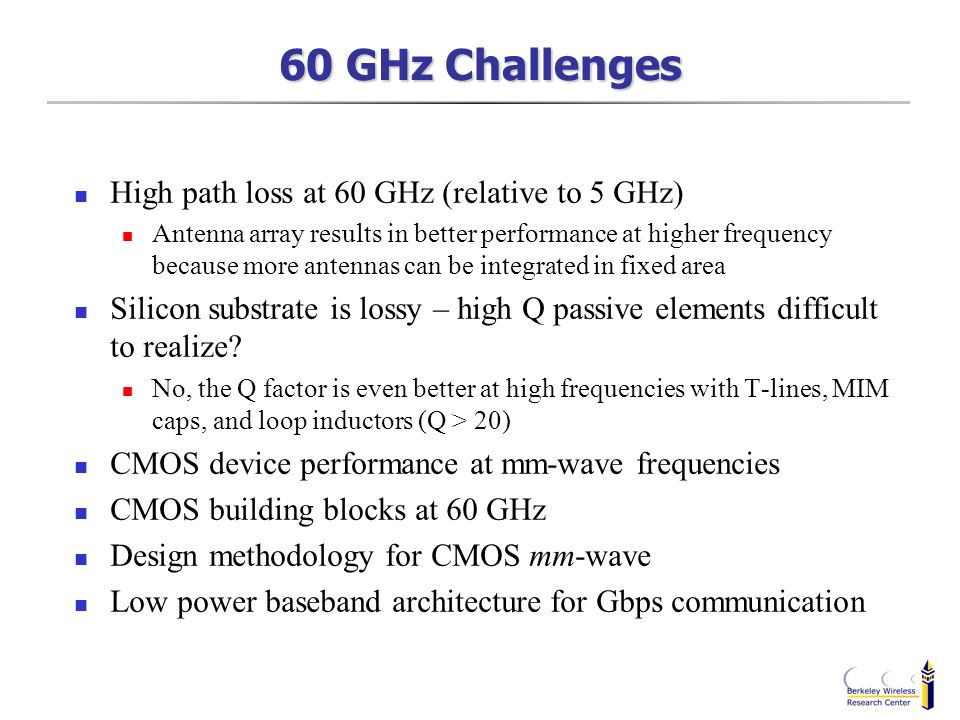 60 GHz Challenges High path loss at 60 GHz (relative to 5 GHz) Antenna array results in better performance at higher frequency because more antennas c