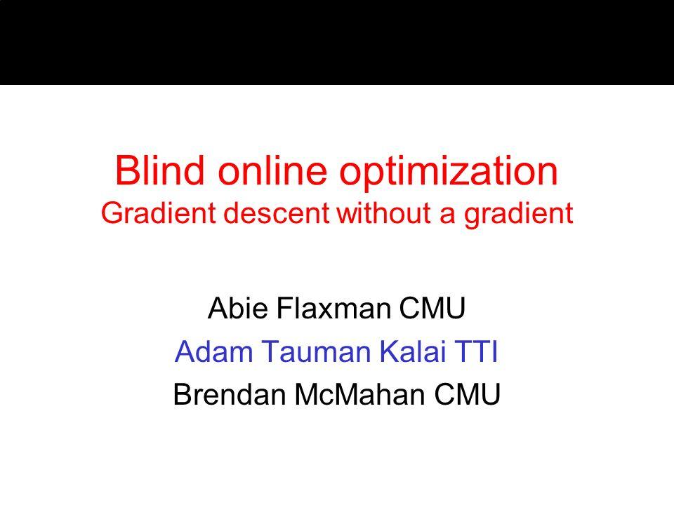Blind online optimization Gradient descent without a gradient Abie Flaxman CMU Adam Tauman Kalai TTI Brendan McMahan CMU