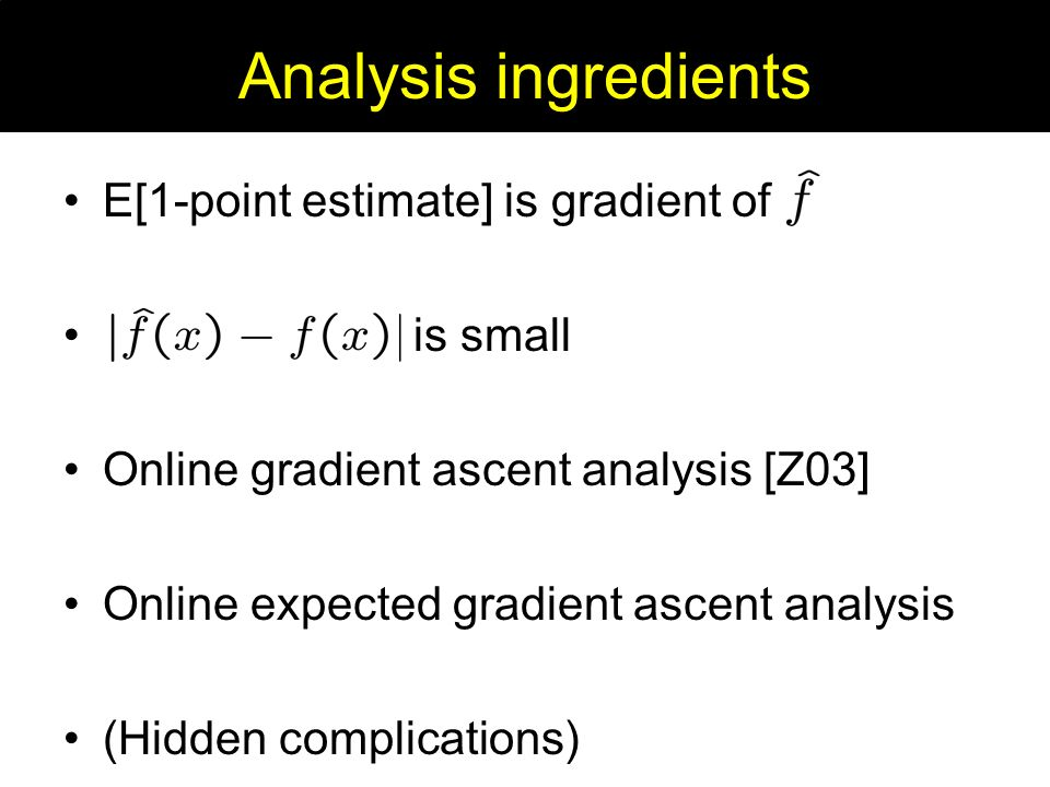 Analysis ingredients E[1-point estimate] is gradient of is small Online gradient ascent analysis [Z03] Online expected gradient ascent analysis (Hidden complications)