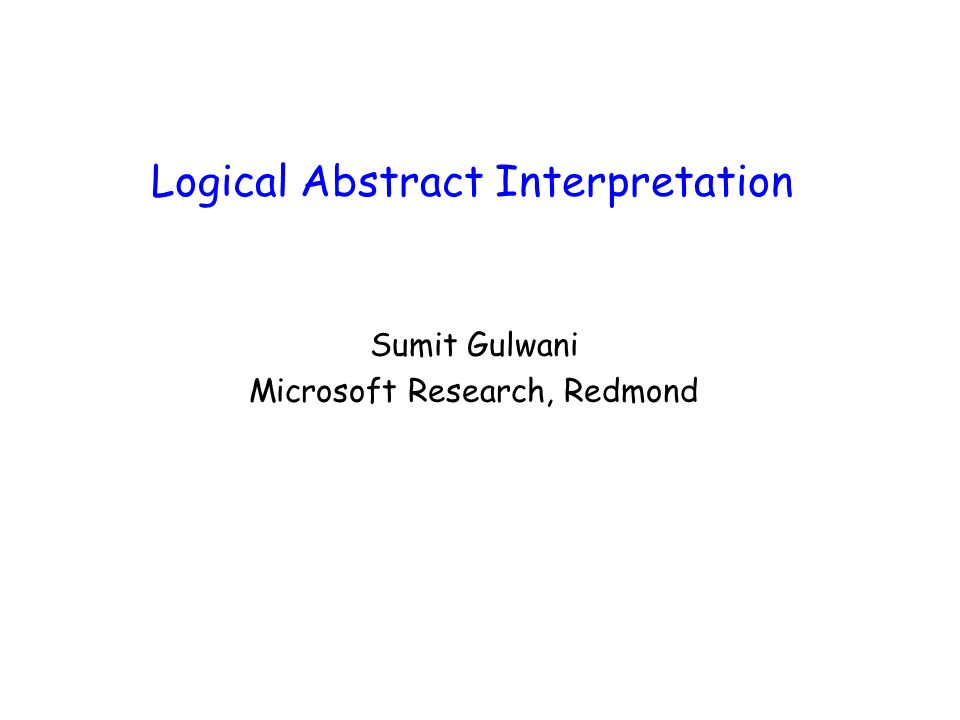 Logical Abstract Interpretation Abstract Interpretation of a program involves interpreting the program over abstract values from some abstract domain D equipped with a partial order ¹ Logical Abstract Interpretation refers to the case when –D = logical formulas over theory T – ¹ = logical implication relationship, i.e., E ¹ E iff E ) T E We will study following examples of logical interpretation –D consists of finite conjunctions of atomic facts over T.