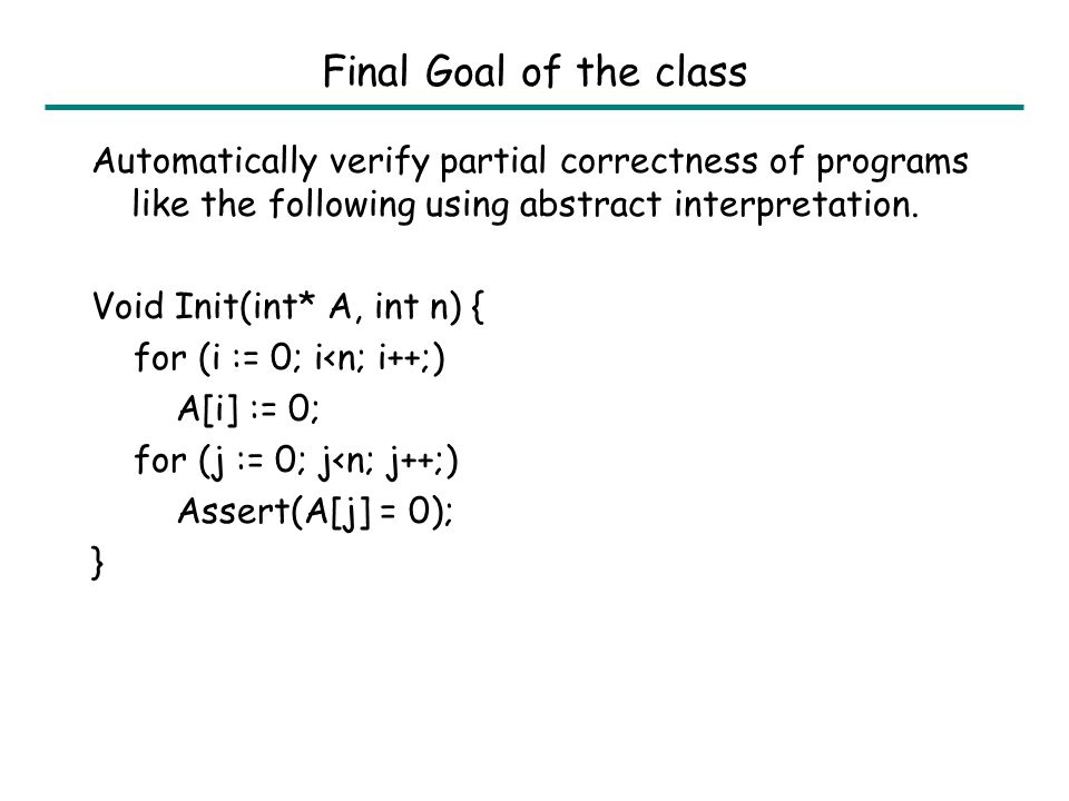 Final Goal of the class Automatically verify partial correctness of programs like the following using abstract interpretation.
