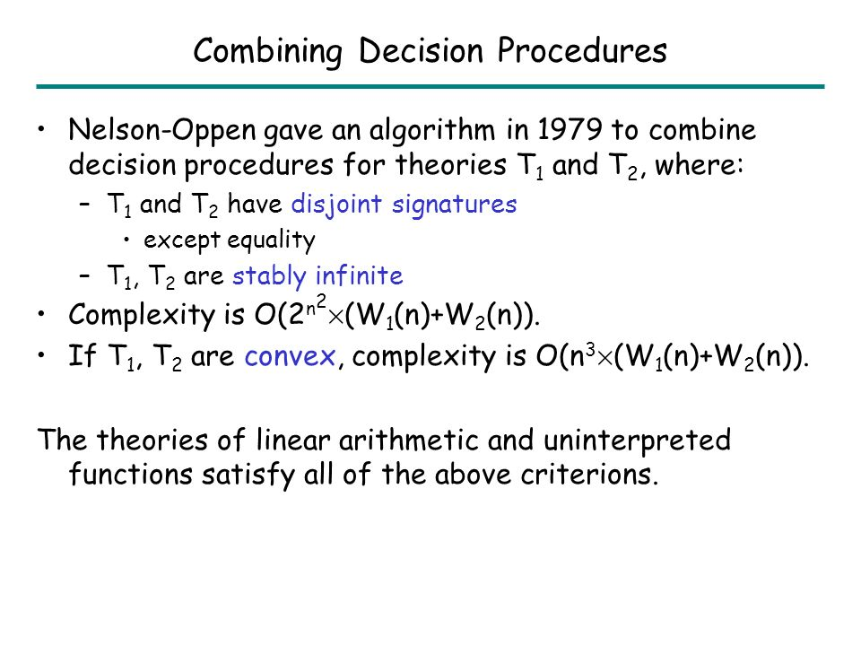 Combination of Linear Arithmetic and Uninterpreted Functions Expressions e := y | c | e 1 § e 2 | c £ e | F(e 1,e 2 ) Atomic Facts g := e ¸ 0 | e 0 Axioms: Combined axioms of linear arithmetic + uninterpreted fns.
