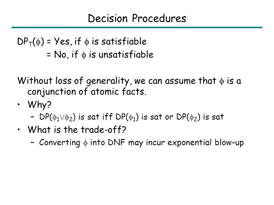 Decision Procedures DP T ( ) = Yes, if is satisfiable = No, if is unsatisfiable Without loss of generality, we can assume that is a conjunction of atomic facts.