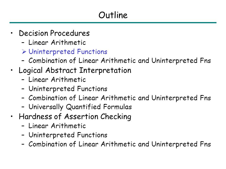 Outline Decision Procedures –Linear Arithmetic Uninterpreted Functions –Combination of Linear Arithmetic and Uninterpreted Fns Logical Abstract Interpretation –Linear Arithmetic –Uninterpreted Functions –Combination of Linear Arithmetic and Uninterpreted Fns –Universally Quantified Formulas Hardness of Assertion Checking –Linear Arithmetic –Uninterpreted Functions –Combination of Linear Arithmetic and Uninterpreted Fns