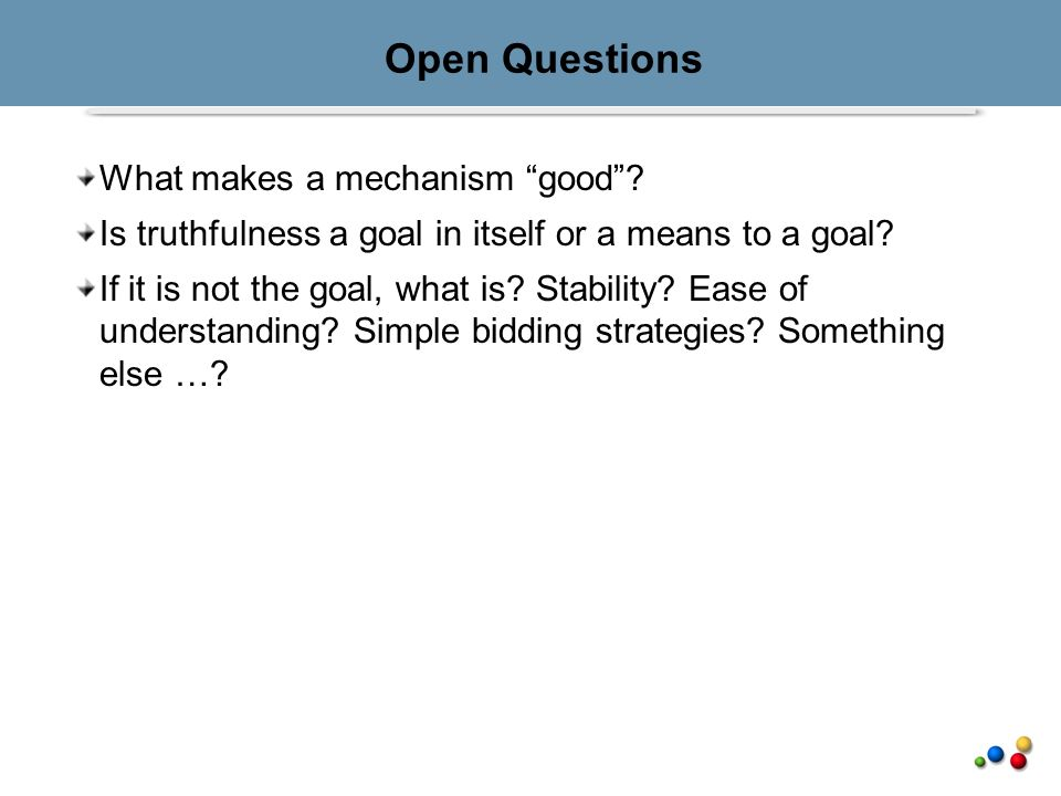 Open Questions What makes a mechanism good. Is truthfulness a goal in itself or a means to a goal.