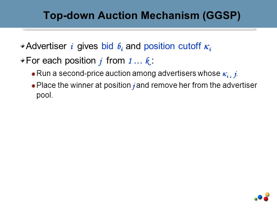 Top-down Auction Mechanism (GGSP) Advertiser i gives bid b i and position cutoff i For each position j from 1 … k : Run a second-price auction among advertisers whose i ¸ j.